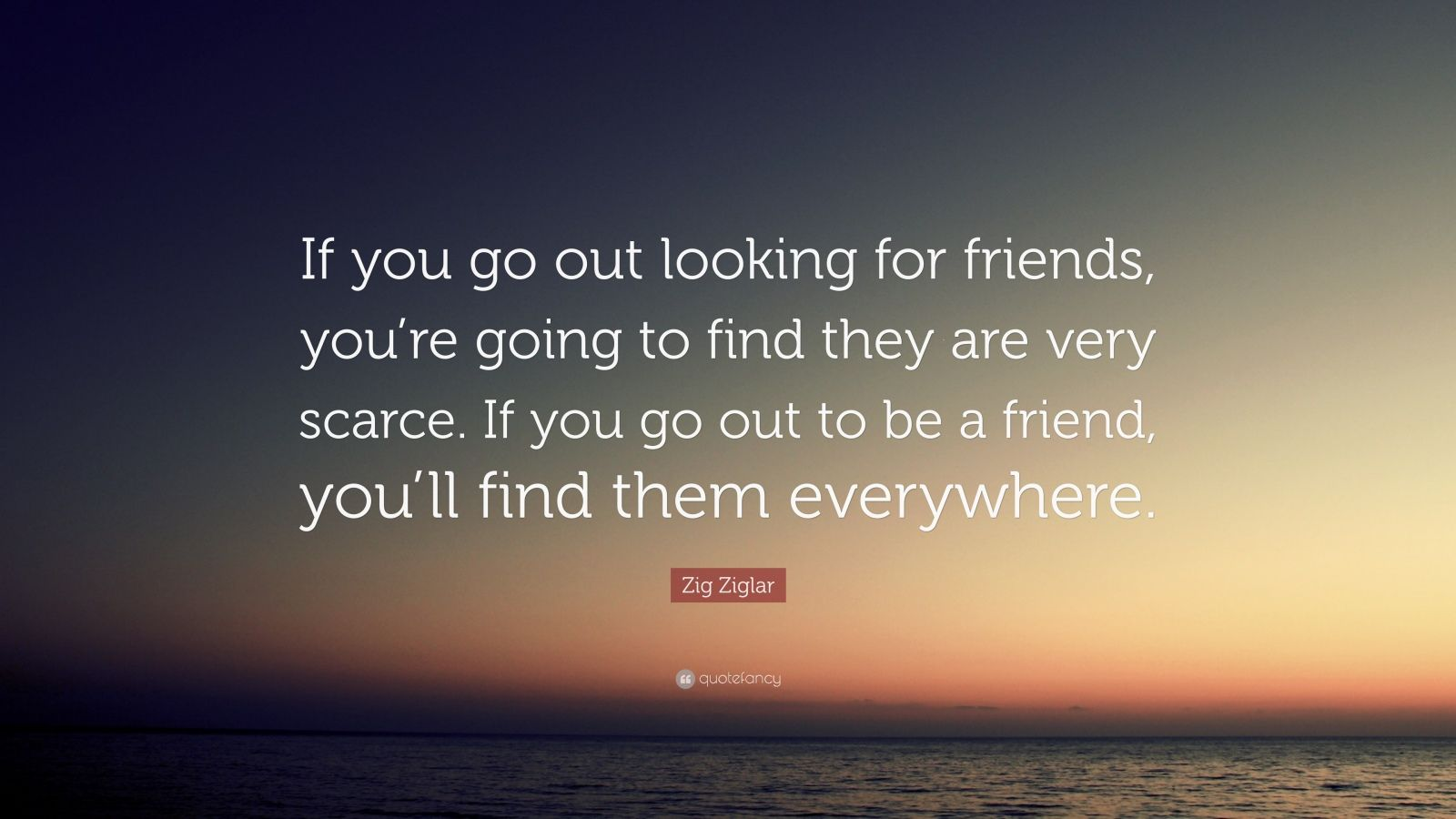 """Zig Ziglar Quote: """"If You Go Out Looking For Friends, You"""