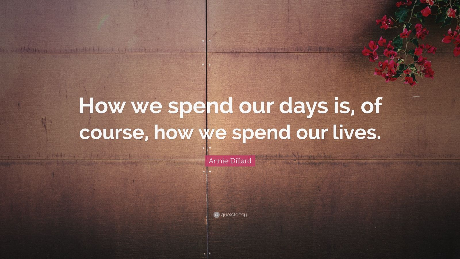 "Annie Dillard Quote: ""How we spend our days is, of course, how we spend our lives."""