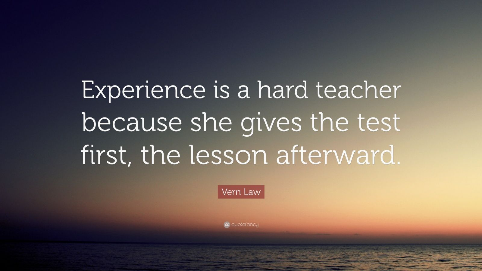 experience is a hard teacher Experience is a hard teacher she gives the test first, the lesson afterward.