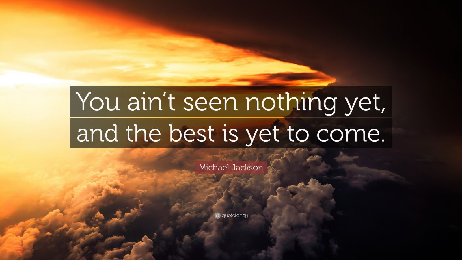 """Michael Jackson Quote: """"You Ain't Seen Nothing Yet, And"""
