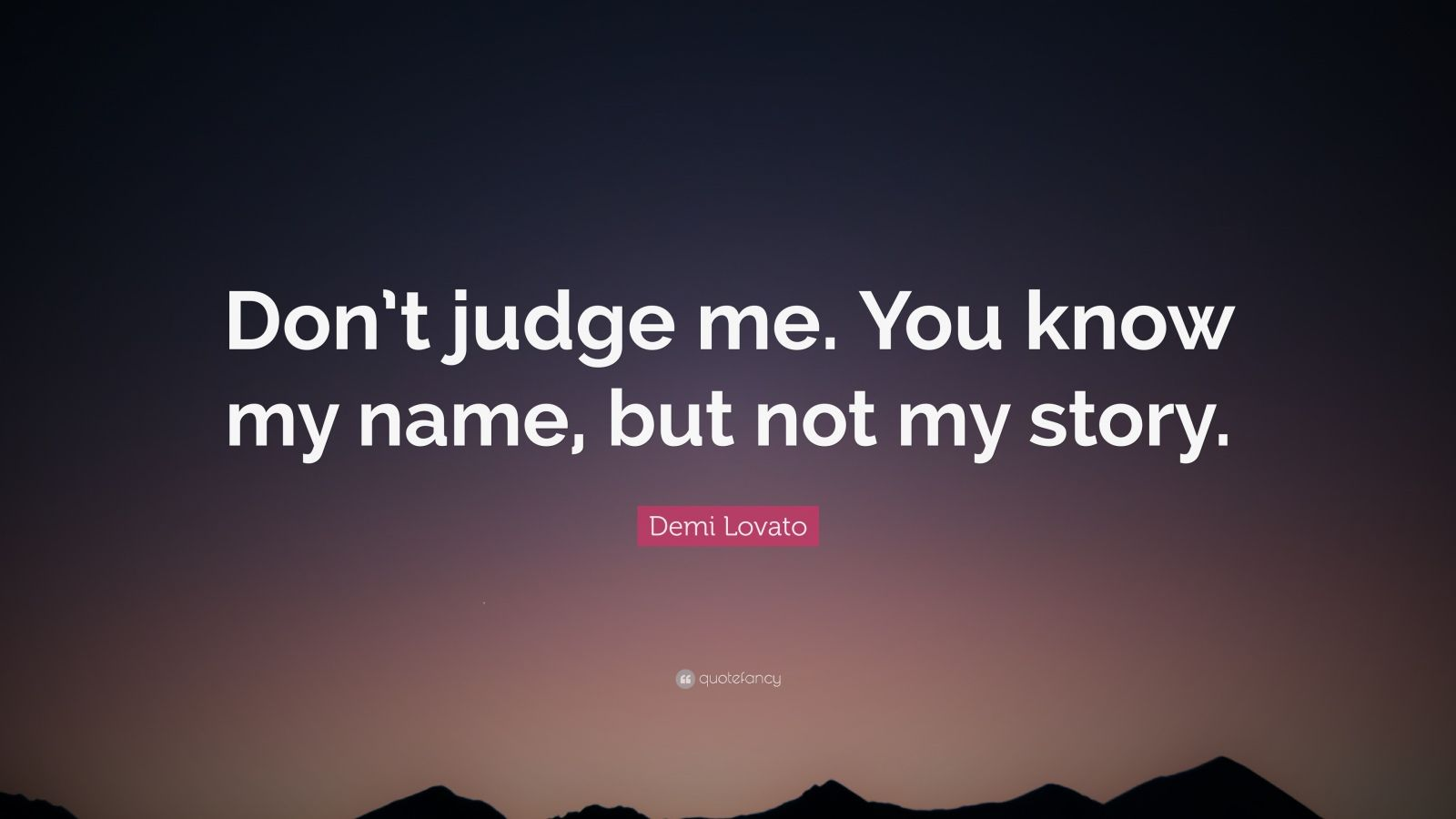 "Judging Quotes: ""Don't judge me. You know my name, but not my story."" — Demi Lovato"