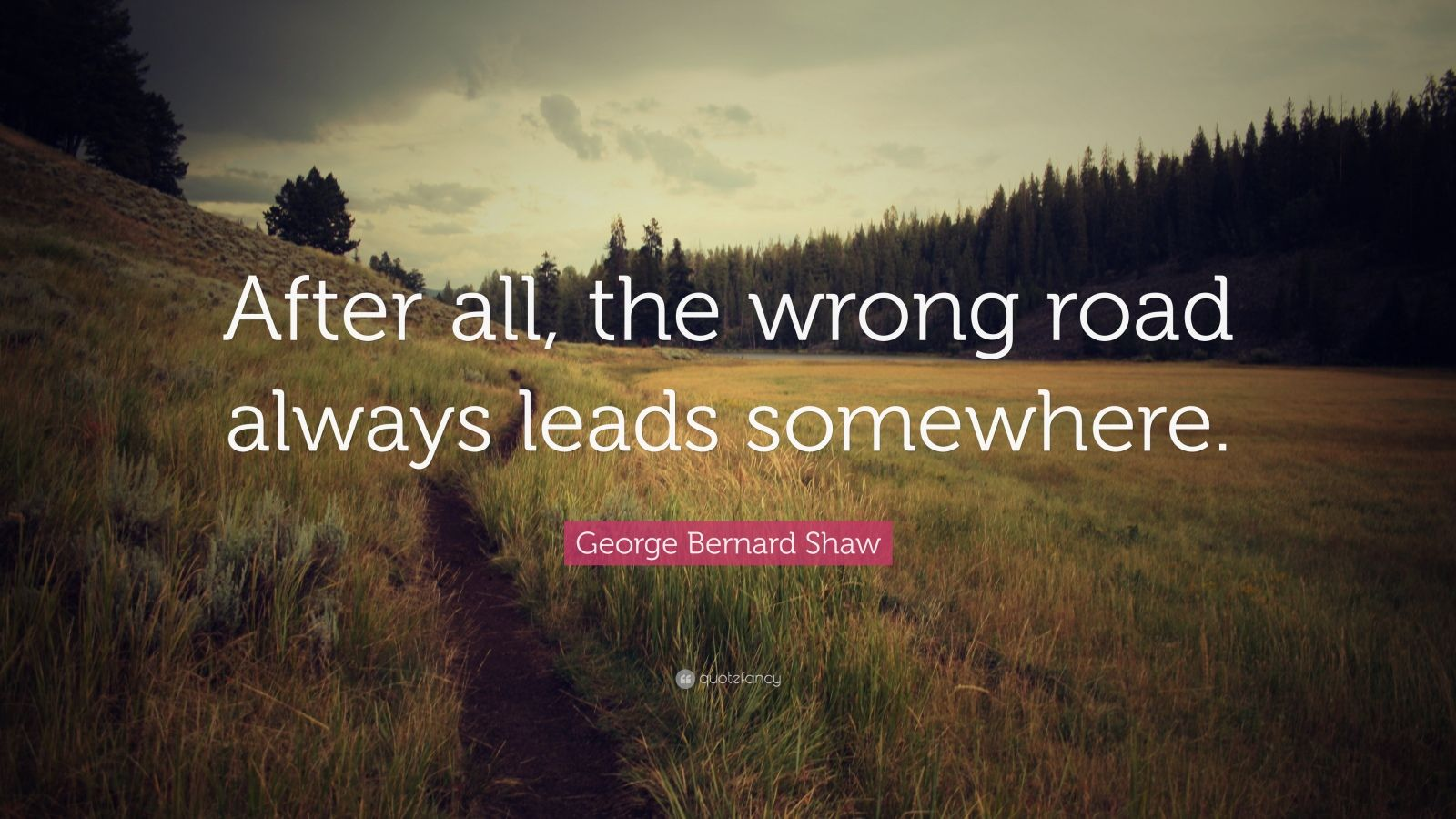 "George Bernard Shaw Quote: ""After all, the wrong road always leads somewhere."""