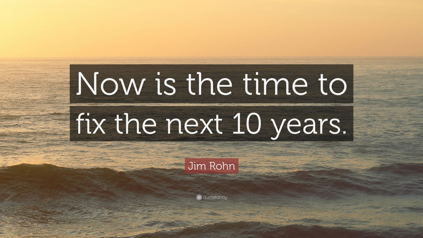 "Jim Rohn Quote: ""Now is the time to fix the next 10 years."""