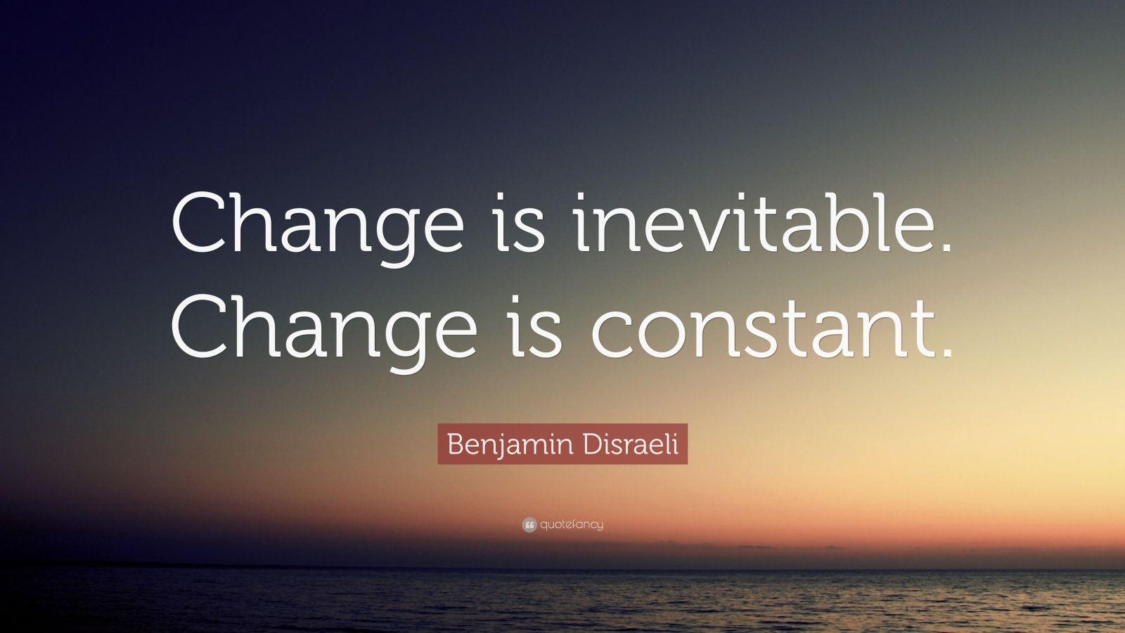 Benjamin Disraeli Quote Change Is Inevitable Change Is