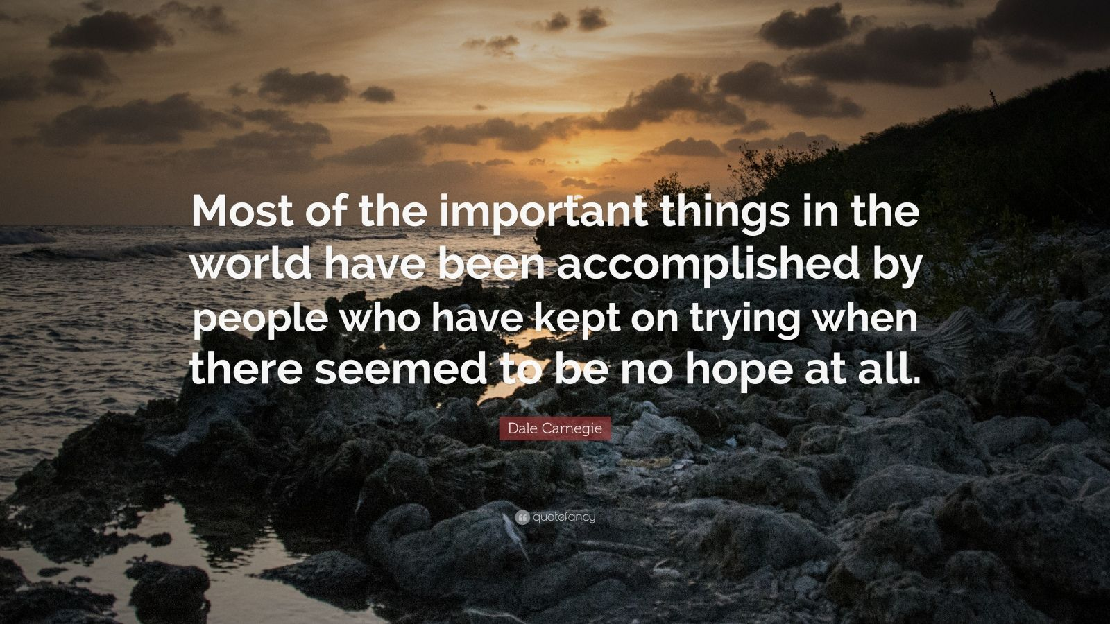 "Dale Carnegie Quote: ""Most of the important things in the world have been accomplished by people who have kept on trying when there seemed to be no hope at all."""