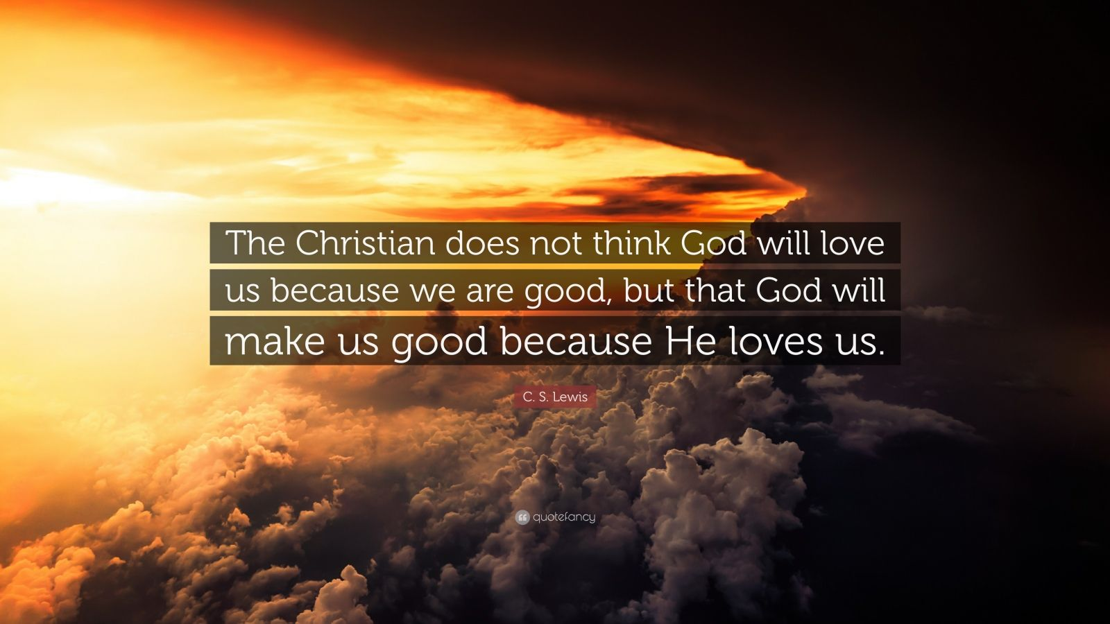 """C. S. Lewis Quote: """"The Christian does not think God will love us because we are good, but that God will make us good because He loves us."""""""