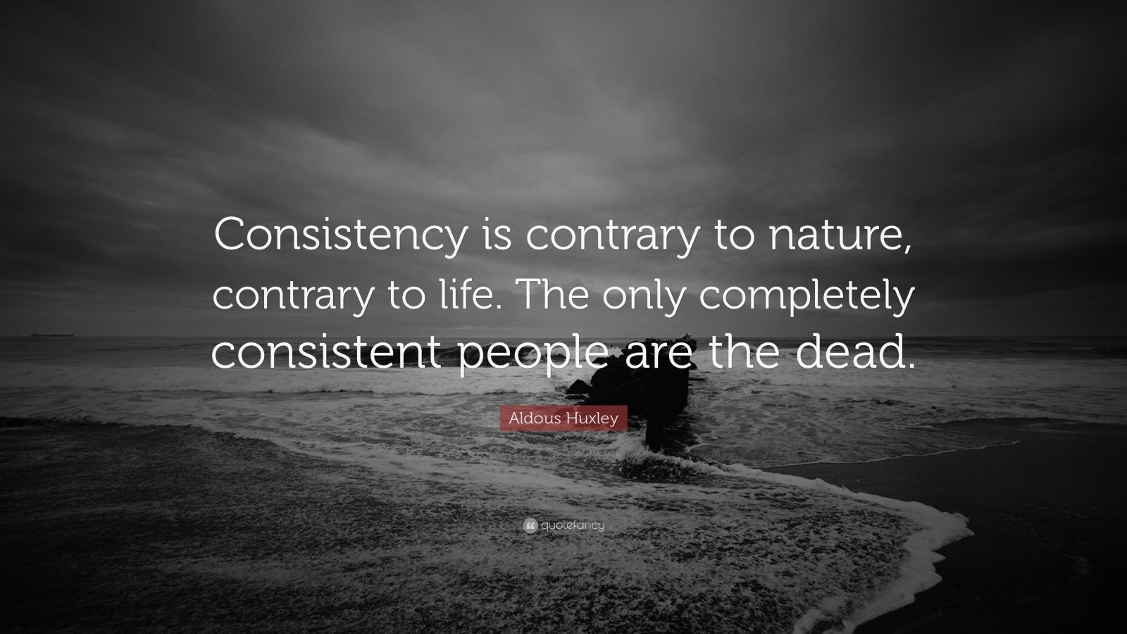 "Aldous Huxley Quote: ""Consistency is contrary to nature, contrary to life. The only completely consistent people are the dead."""