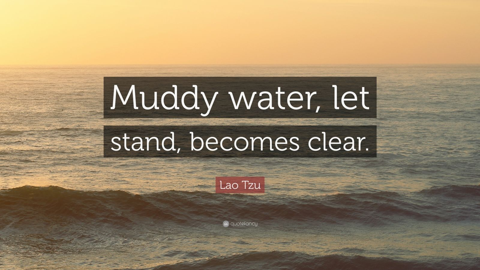 "Lao Tzu Quote: ""Muddy water, let stand, becomes clear."""