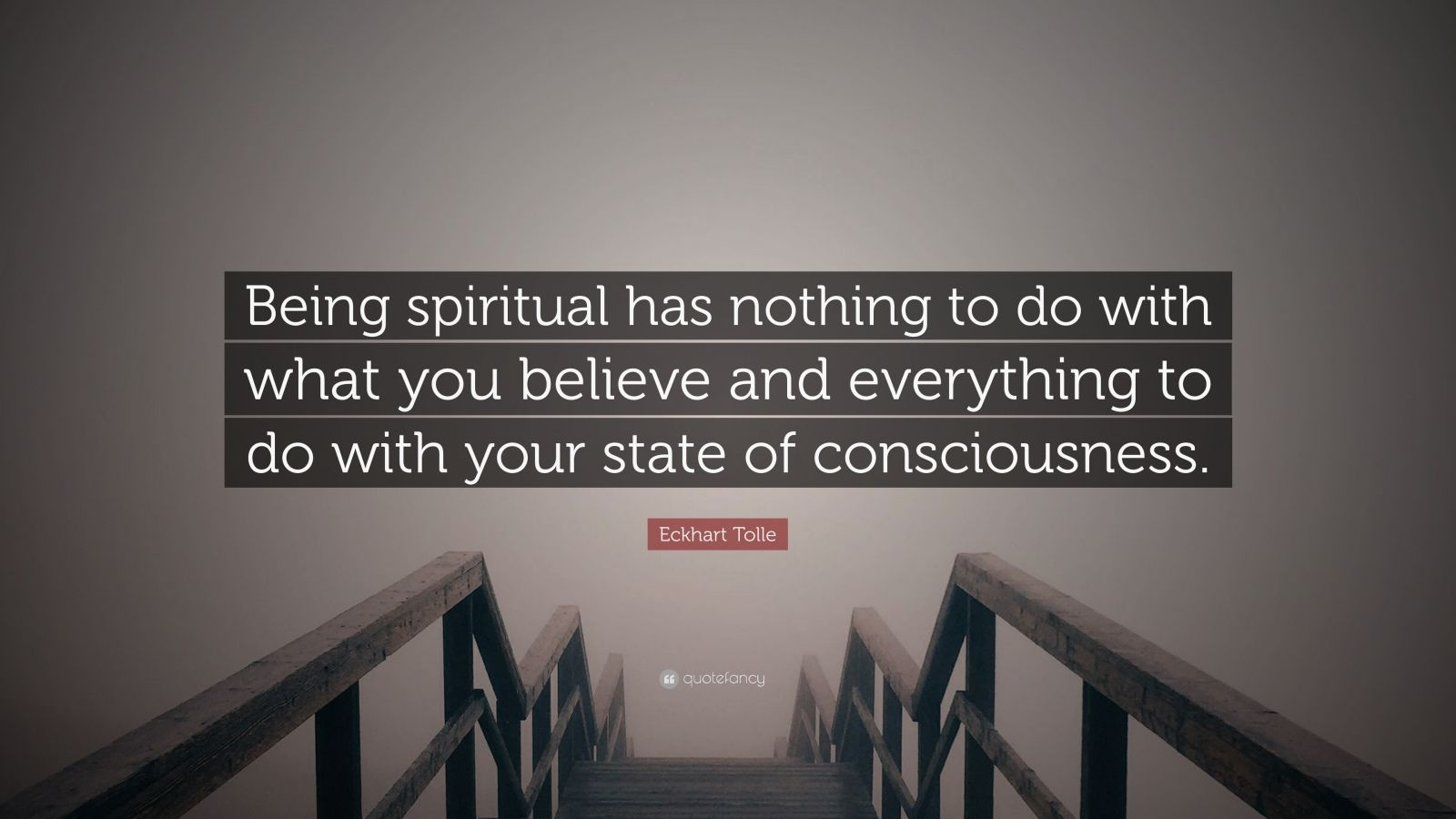 "Eckhart Tolle Quote: ""Being spiritual has nothing to do with what you believe and everything to do with your state of consciousness."""