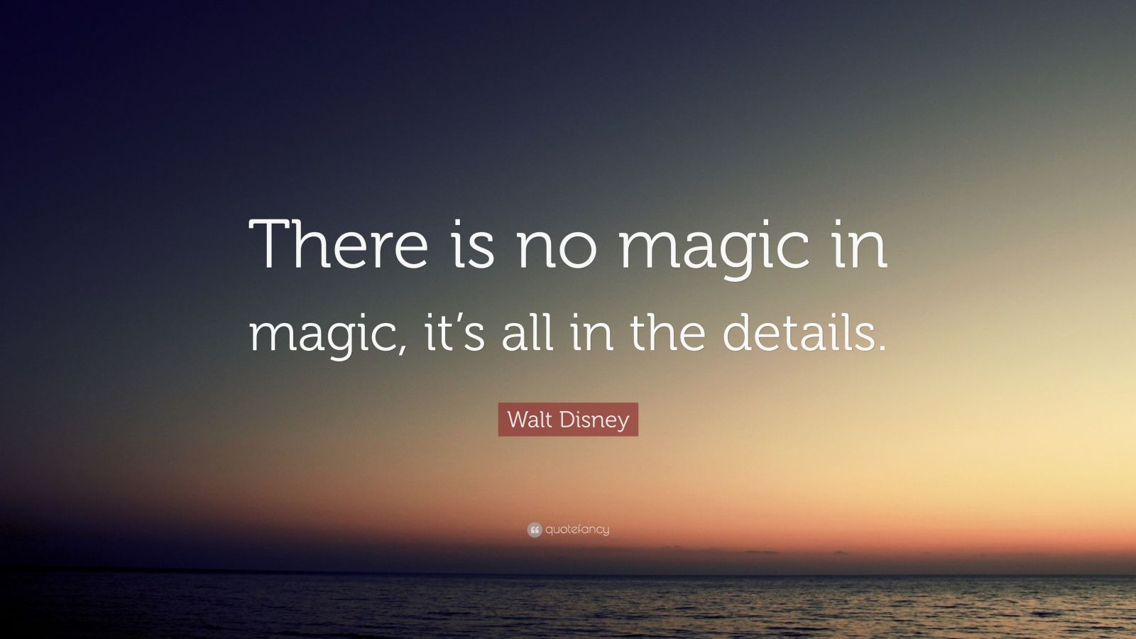 """Walt Disney Quote: """"There Is No Magic In Magic, It's All"""
