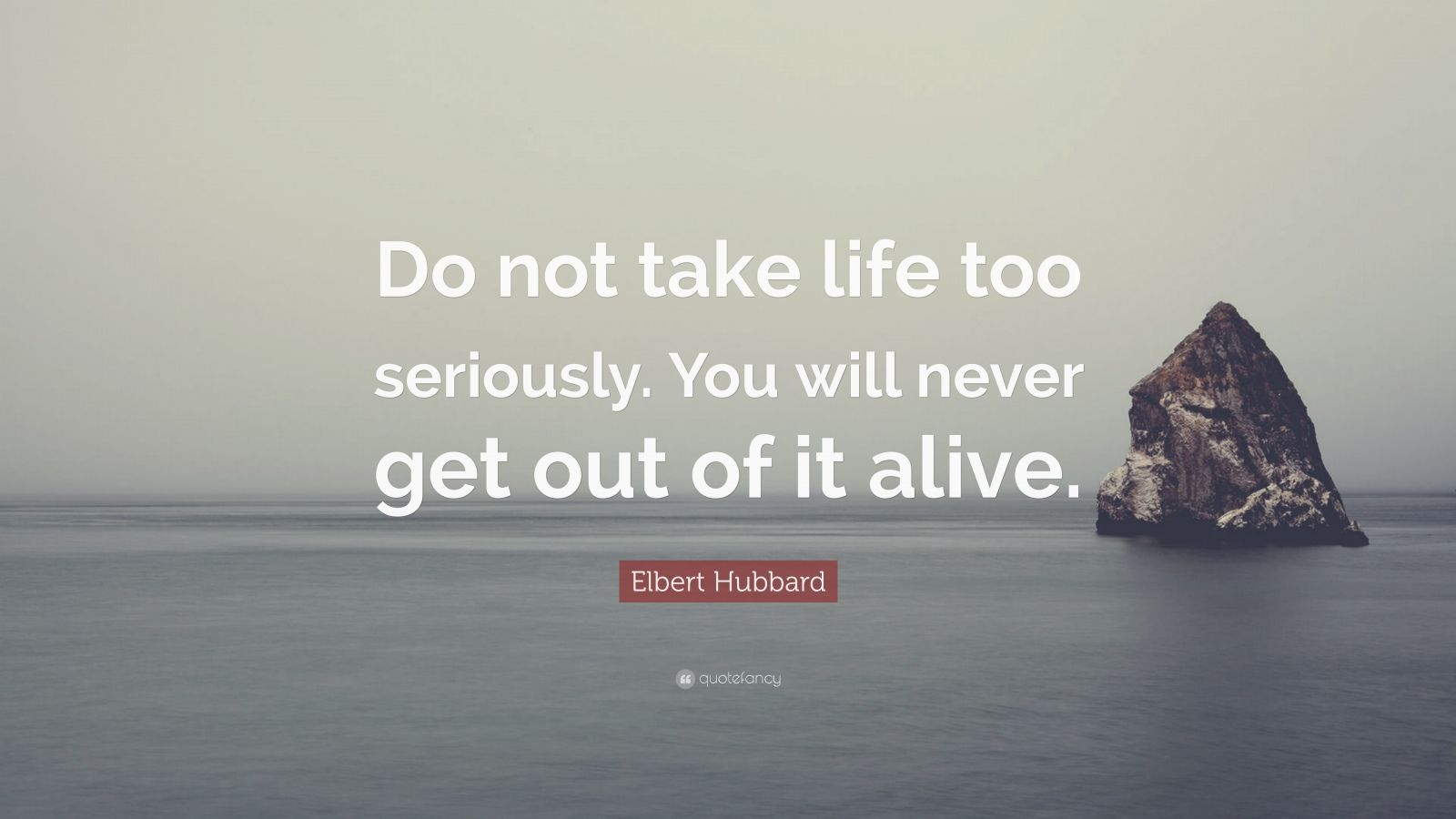 "Quotes About Taking Life Too Seriously: Elbert Hubbard Quote: ""Do Not Take Life Too Seriously. You"