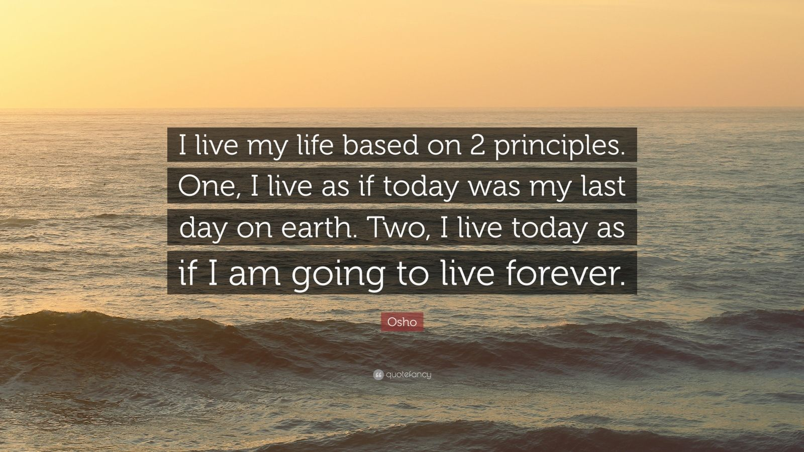 """Osho Quote: """"I live my life based on 2 principles. One, I live as if today was my last day on earth. Two, I live today as if I am going to live forever."""""""