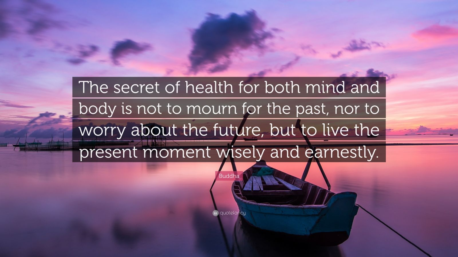 "Buddha Quote: ""The secret of health for both mind and body is not to mourn for the past, nor to worry about the future, but to live the present moment wisely and earnestly."""