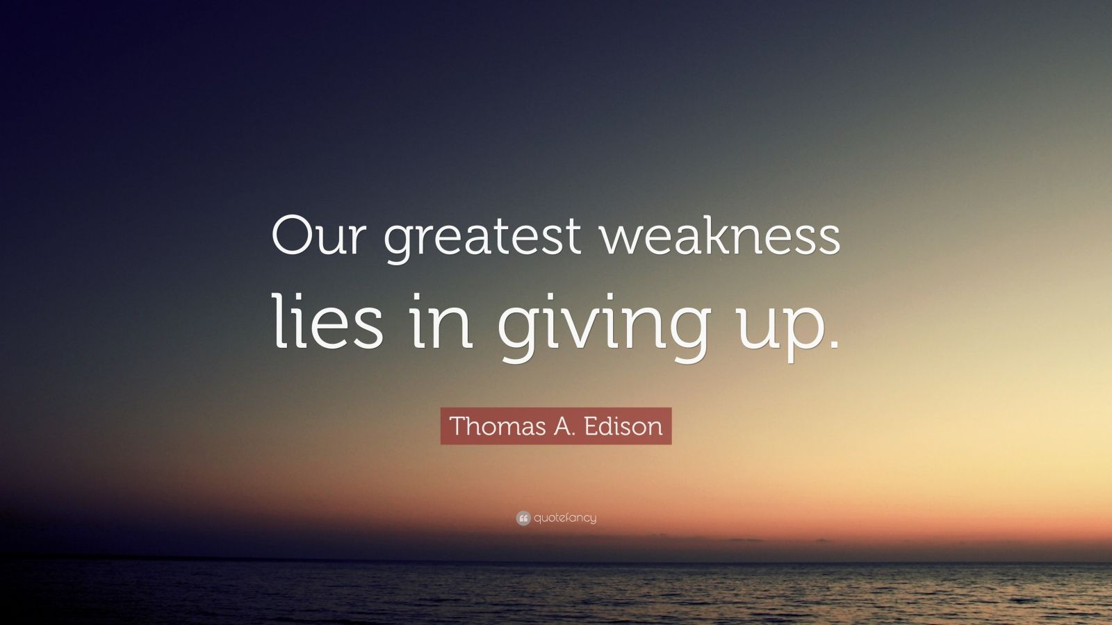 "Thomas A. Edison Quote: ""Our greatest weakness lies in giving up."""
