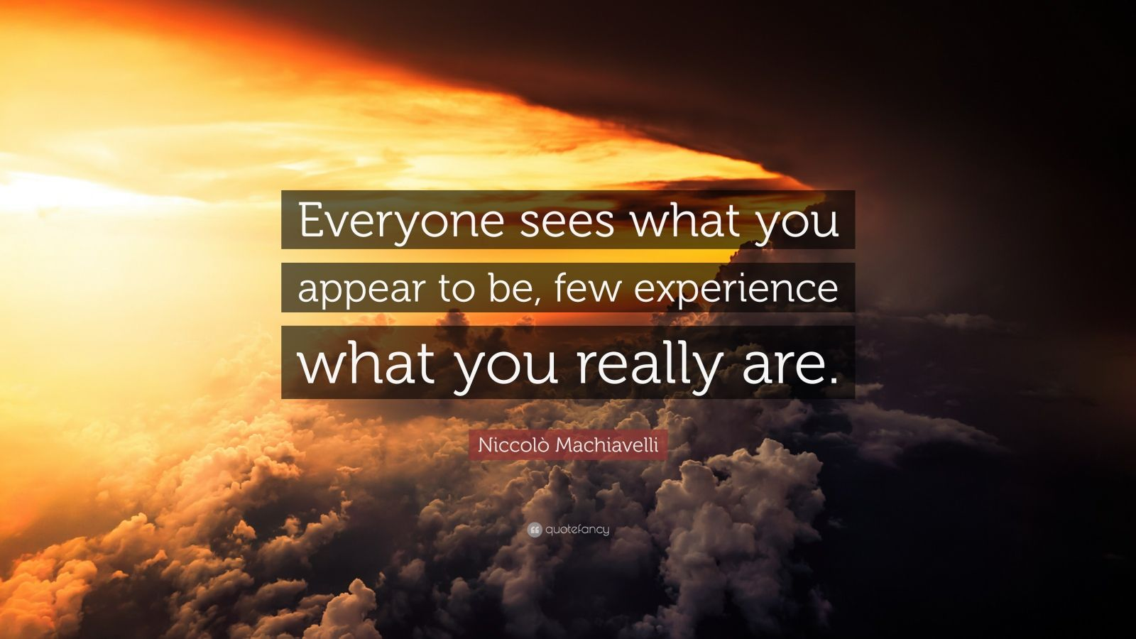 "Niccolò Machiavelli Quote: ""Everyone sees what you appear to be, few experience what you really are."""
