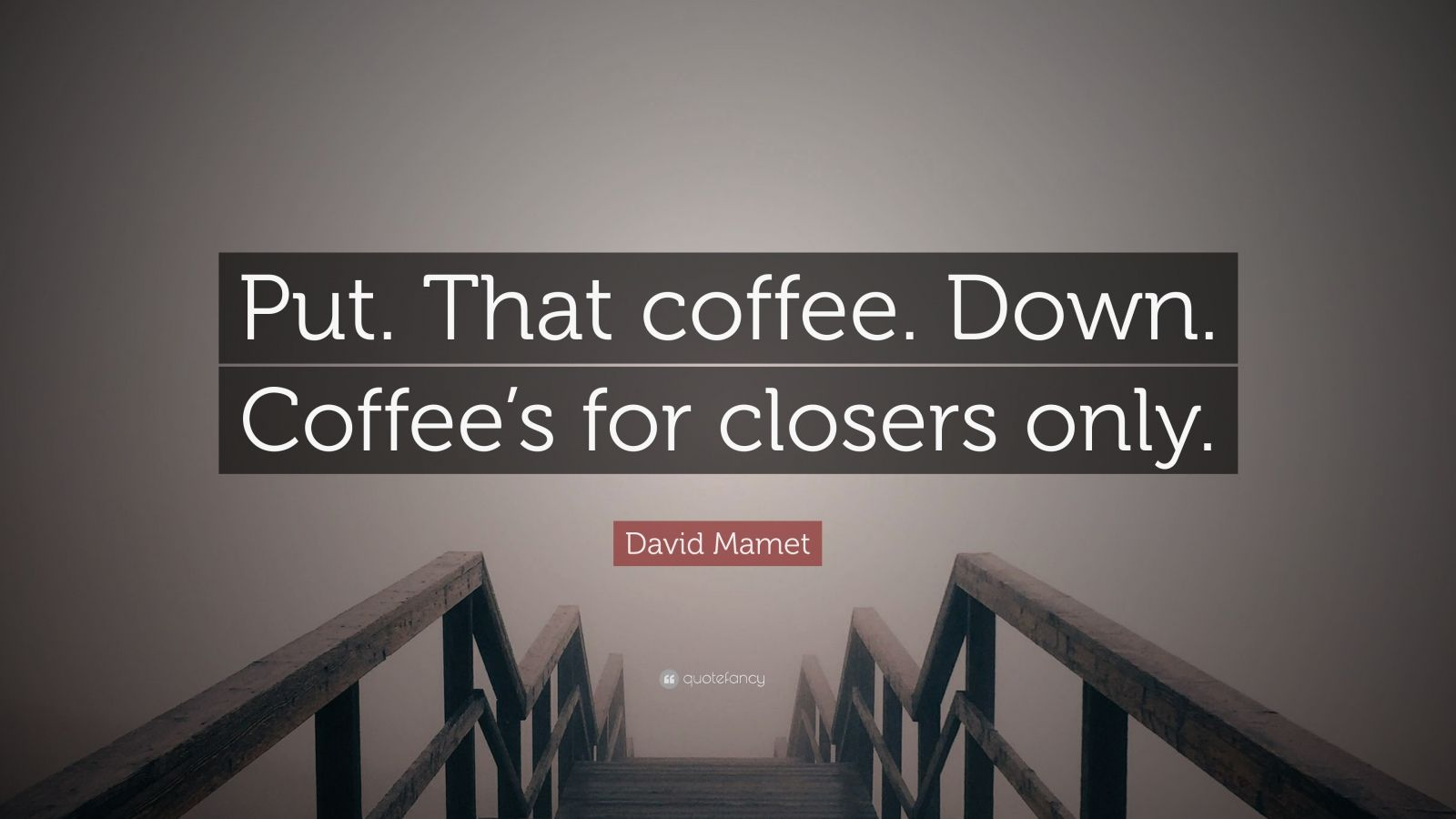 """David Mamet Quote: """"Put. That coffee. Down. Coffee's for closers only."""""""