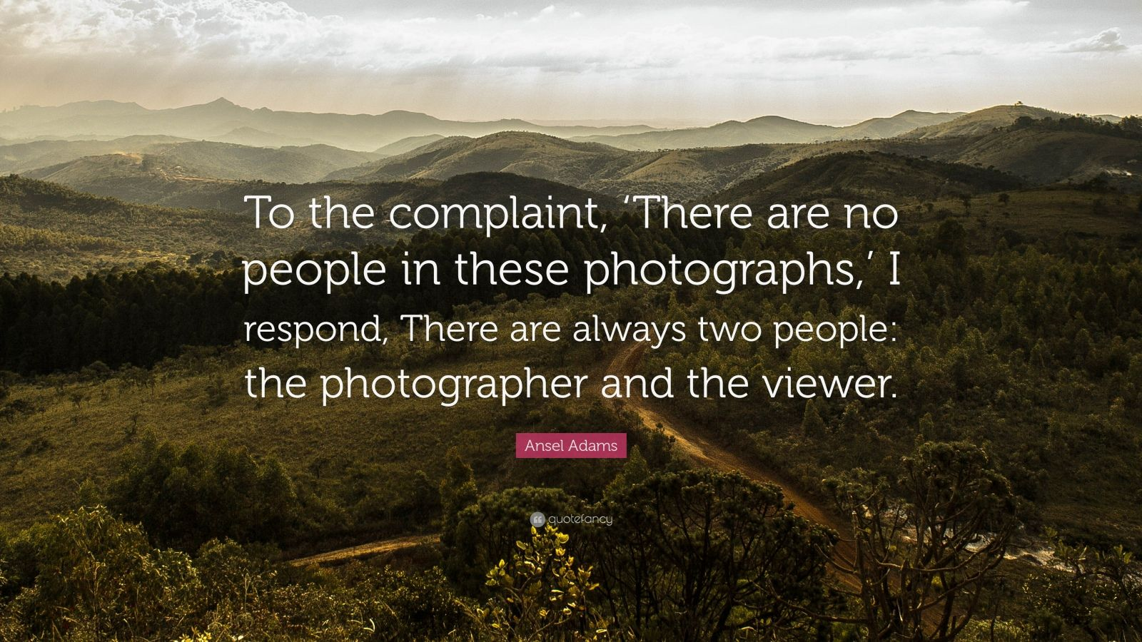 "Ansel Adams Quote: ""To the complaint, 'There are no people in these photographs,' I respond, There are always two people: the photographer and the viewer."""