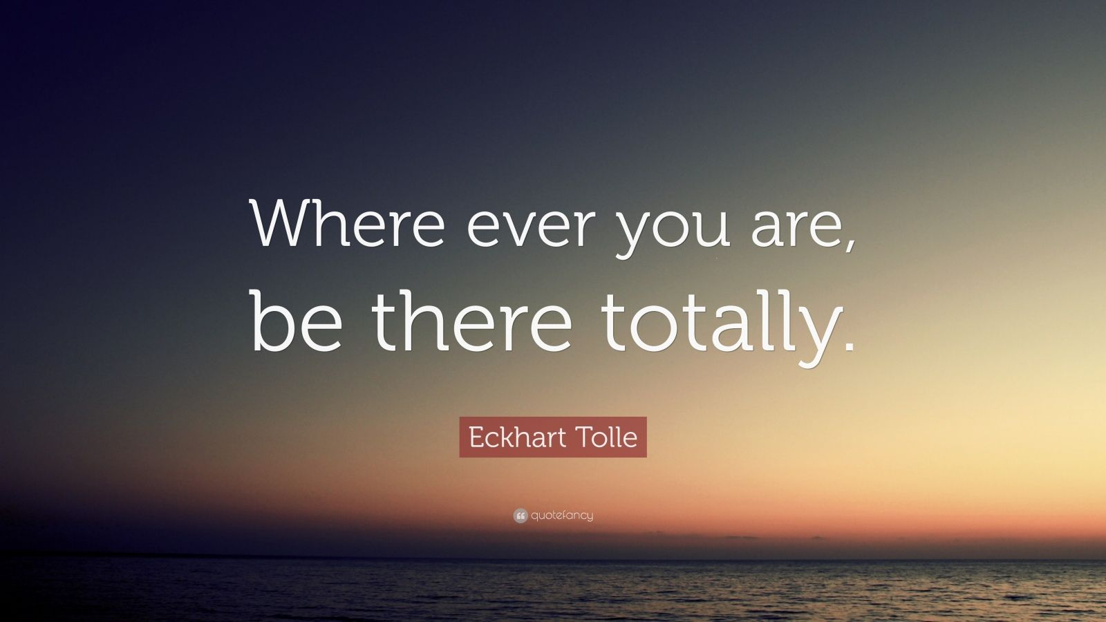 "Eckhart Tolle Quote: ""Where ever you are, be there totally."""