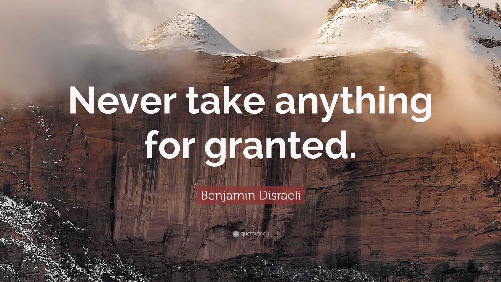 "Benjamin Disraeli Quote: ""Never Take Anything For Granted"