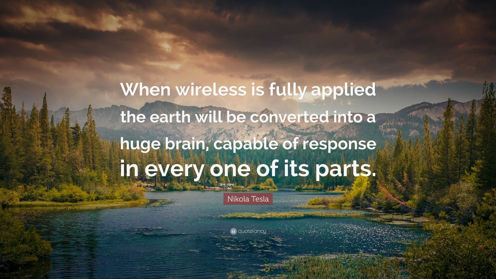 """Nikola Tesla Quote: """"When wireless is fully applied the earth will be converted into a huge brain, capable of response in every one of its parts."""""""