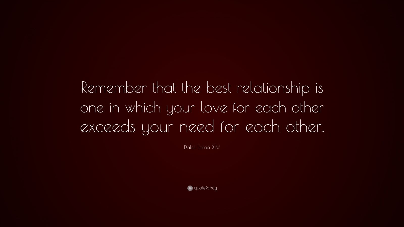 "Dalai Lama XIV Quote: ""Remember that the best relationship is one in which your love for each other exceeds your need for each other."""