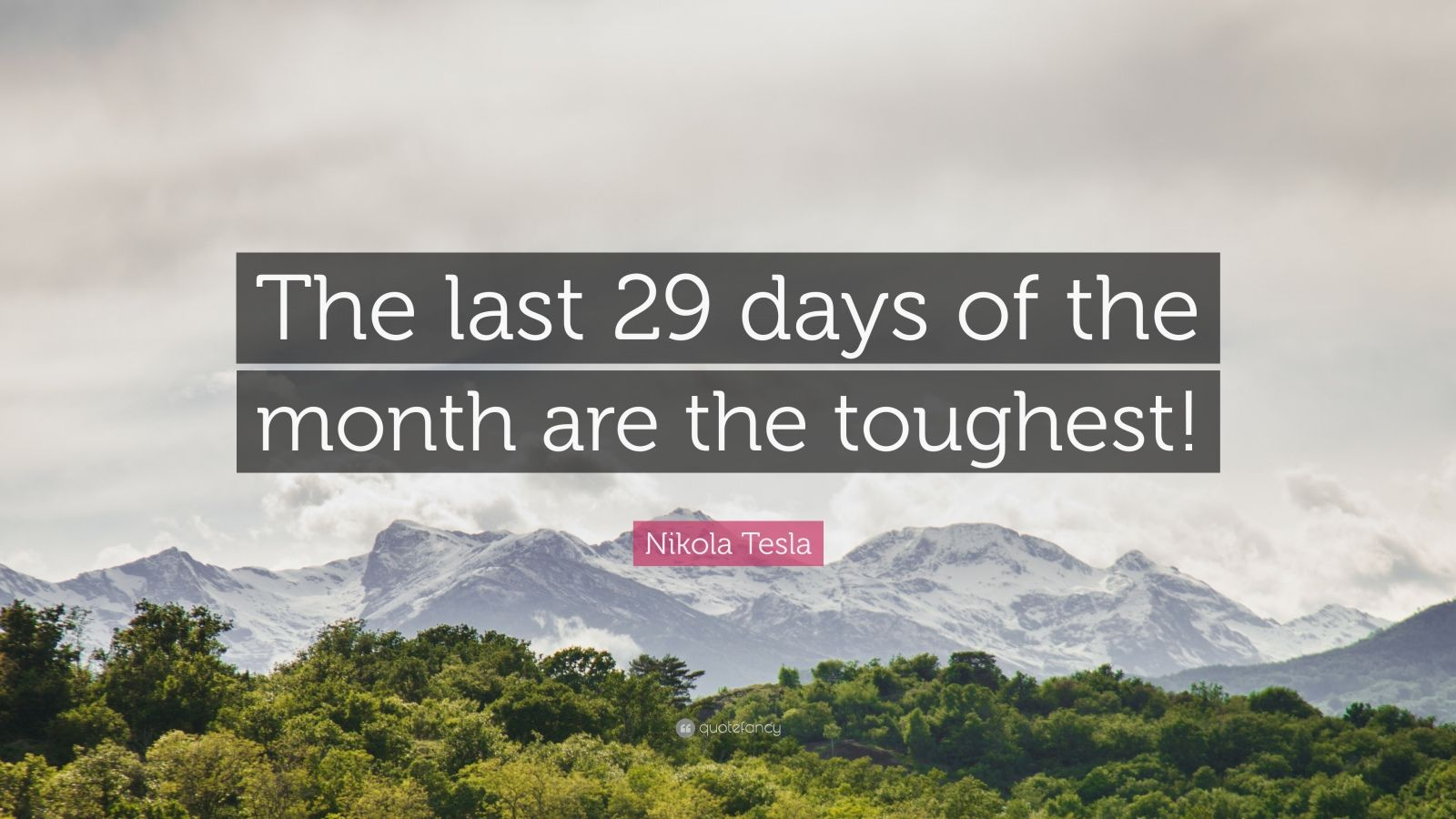 """Nikola Tesla Quote: """"The last 29 days of the month are the toughest!"""""""
