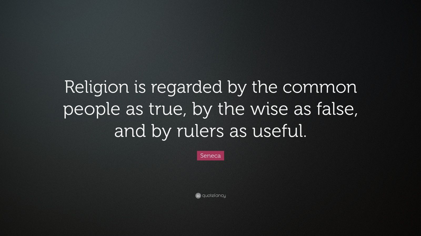 """Seneca Quote: """"Religion is regarded by the common people as true, by the wise as false, and by rulers as useful."""""""