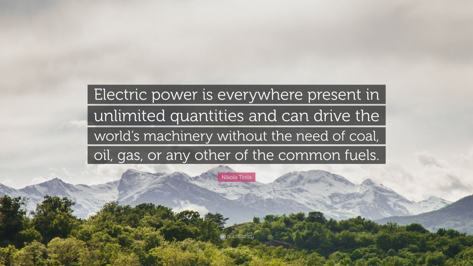 """Nikola Tesla Quote: """"Electric power is everywhere present in unlimited quantities and can drive the world's machinery without the need of coal, oil, gas, or any other of the common fuels."""""""