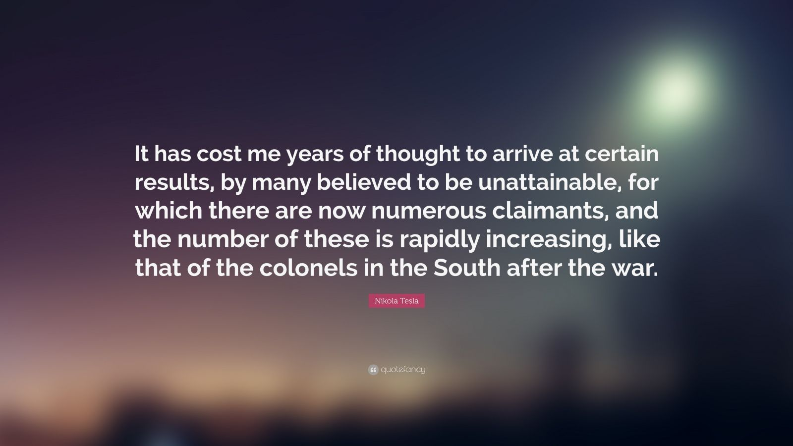 """Nikola Tesla Quote: """"It has cost me years of thought to arrive at certain results, by many believed to be unattainable, for which there are now numerous claimants, and the number of these is rapidly increasing, like that of the colonels in the South after the war."""""""
