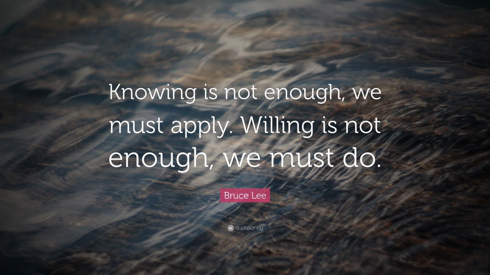 "Bruce Lee Quote: ""Knowing is not enough, we must apply. Willing is not enough, we must do."""