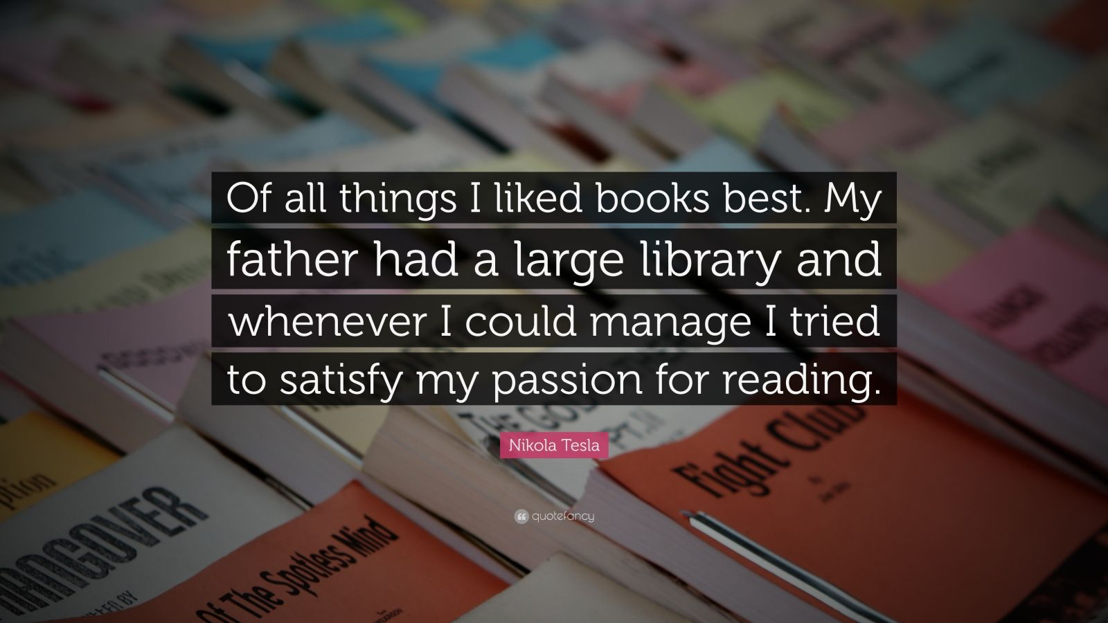 """Nikola Tesla Quote: """"Of all things I liked books best. My father had a large library and whenever I could manage I tried to satisfy my passion for reading."""""""