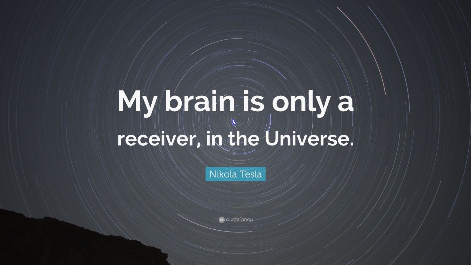 "Nikola Tesla Quote: ""My brain is only a receiver, in the Universe."""