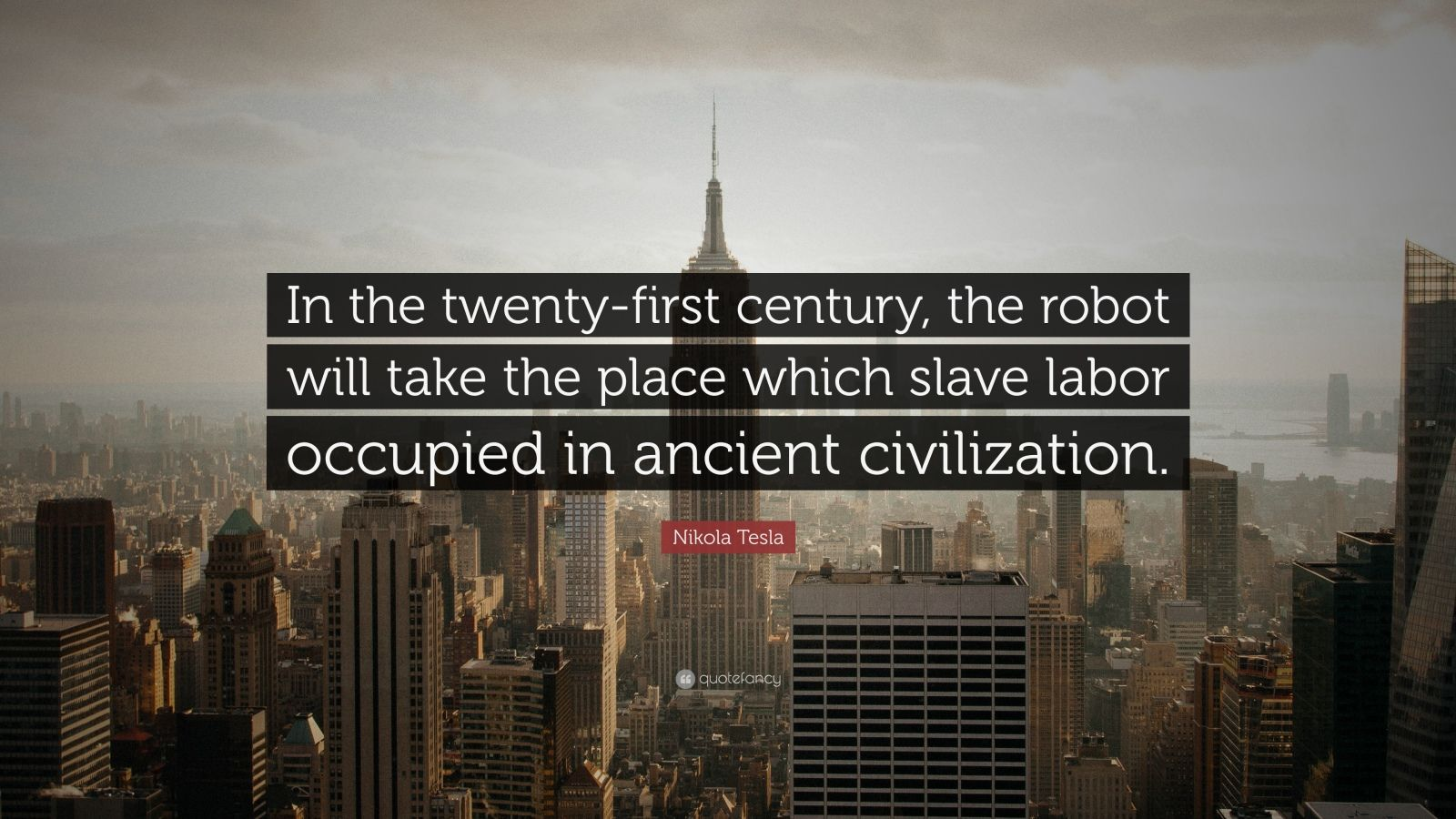 "Nikola Tesla Quote: ""In the twenty-first century, the robot will take the place which slave labor occupied in ancient civilization."""
