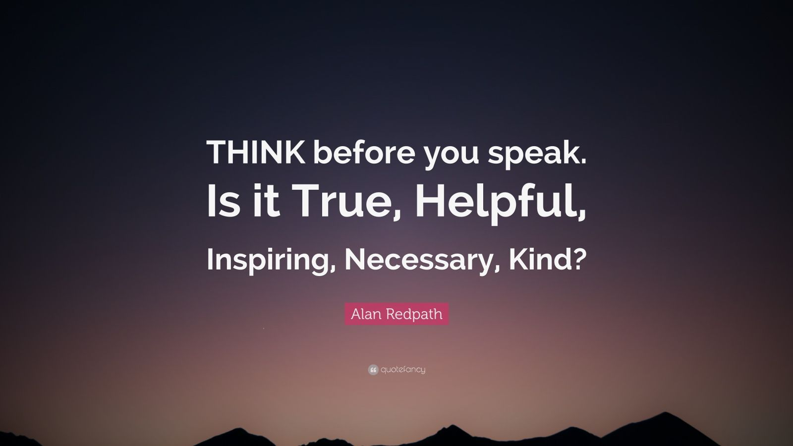 """Alan Redpath Quote: """"THINK before you speak. Is it True, Helpful, Inspiring, Necessary, Kind?"""""""