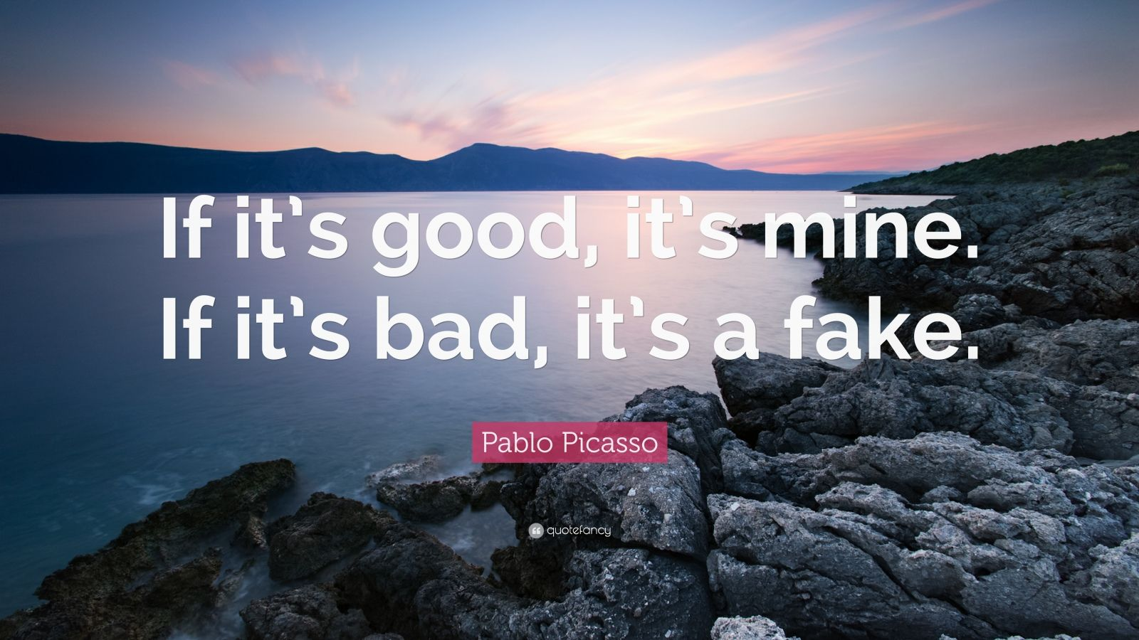 "Pablo Picasso Quote: ""If it's good, it's mine. If it's bad, it's a fake."""