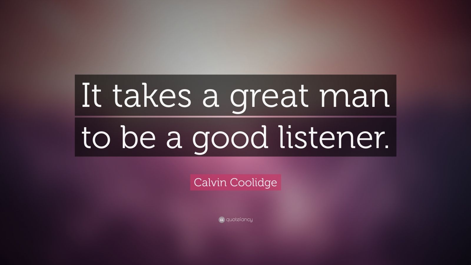 "Calvin Coolidge Quote: ""It takes a great man to be a good listener."""