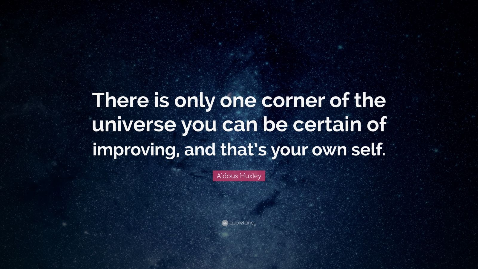 "Aldous Huxley Quote: ""There is only one corner of the universe you can be certain of improving, and that's your own self."""