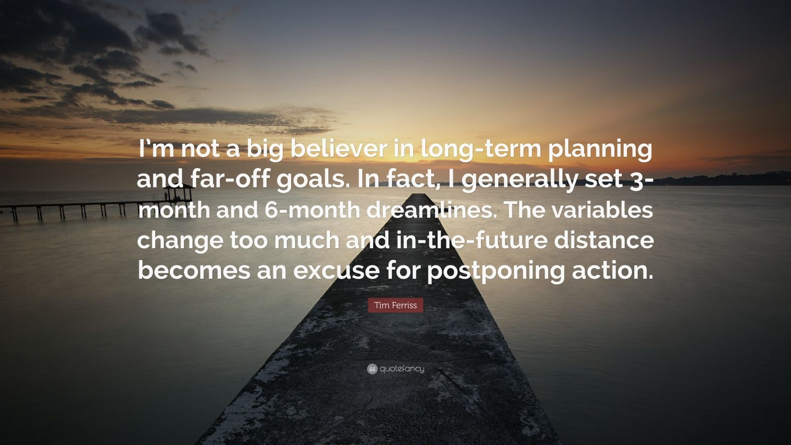 """Tim Ferriss Quote: """"I'm not a big believer in long-term planning and far-off goals. In fact, I generally set 3-month and 6-month dreamlines. The variables change too much and in-the-future distance becomes an excuse for postponing action."""""""