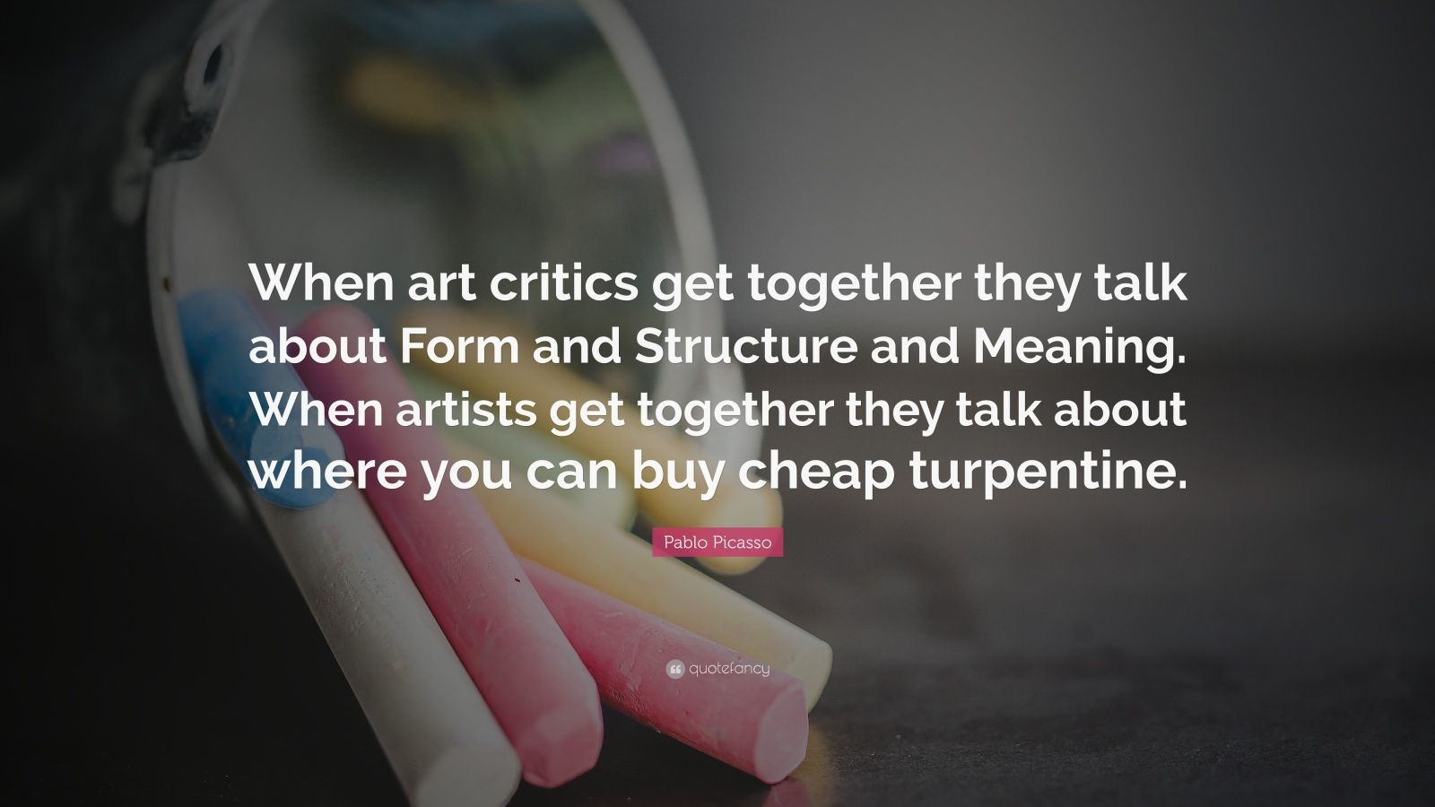 "Pablo Picasso Quote: ""When art critics get together they talk about Form and Structure and Meaning. When artists get together they talk about where you can buy cheap turpentine."""