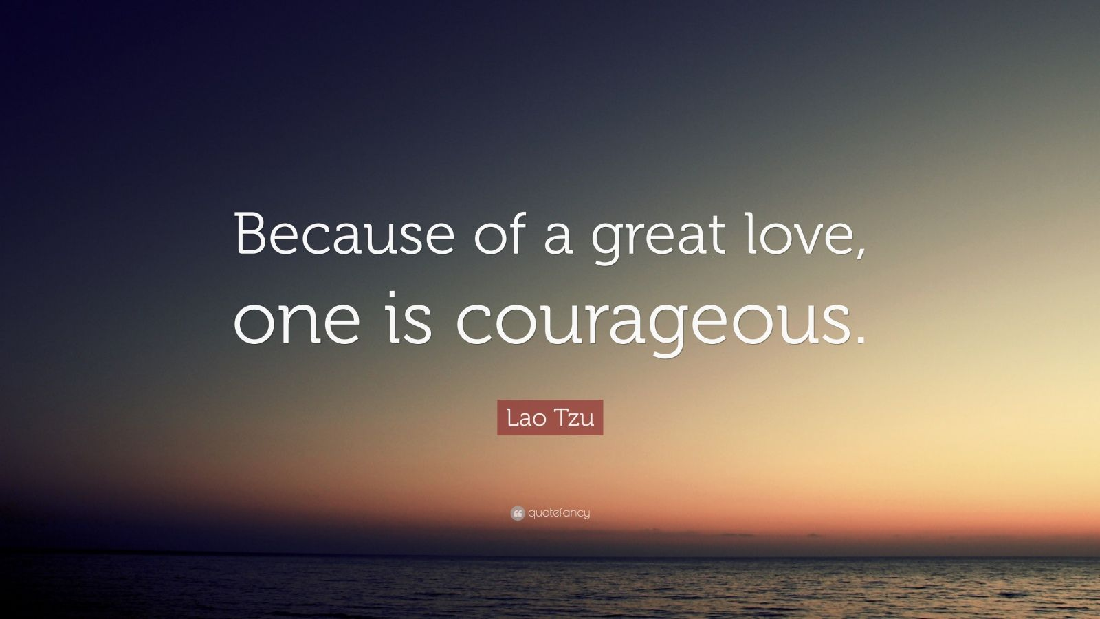 """Lao Tzu Quote: """"Because of a great love, one is courageous."""""""