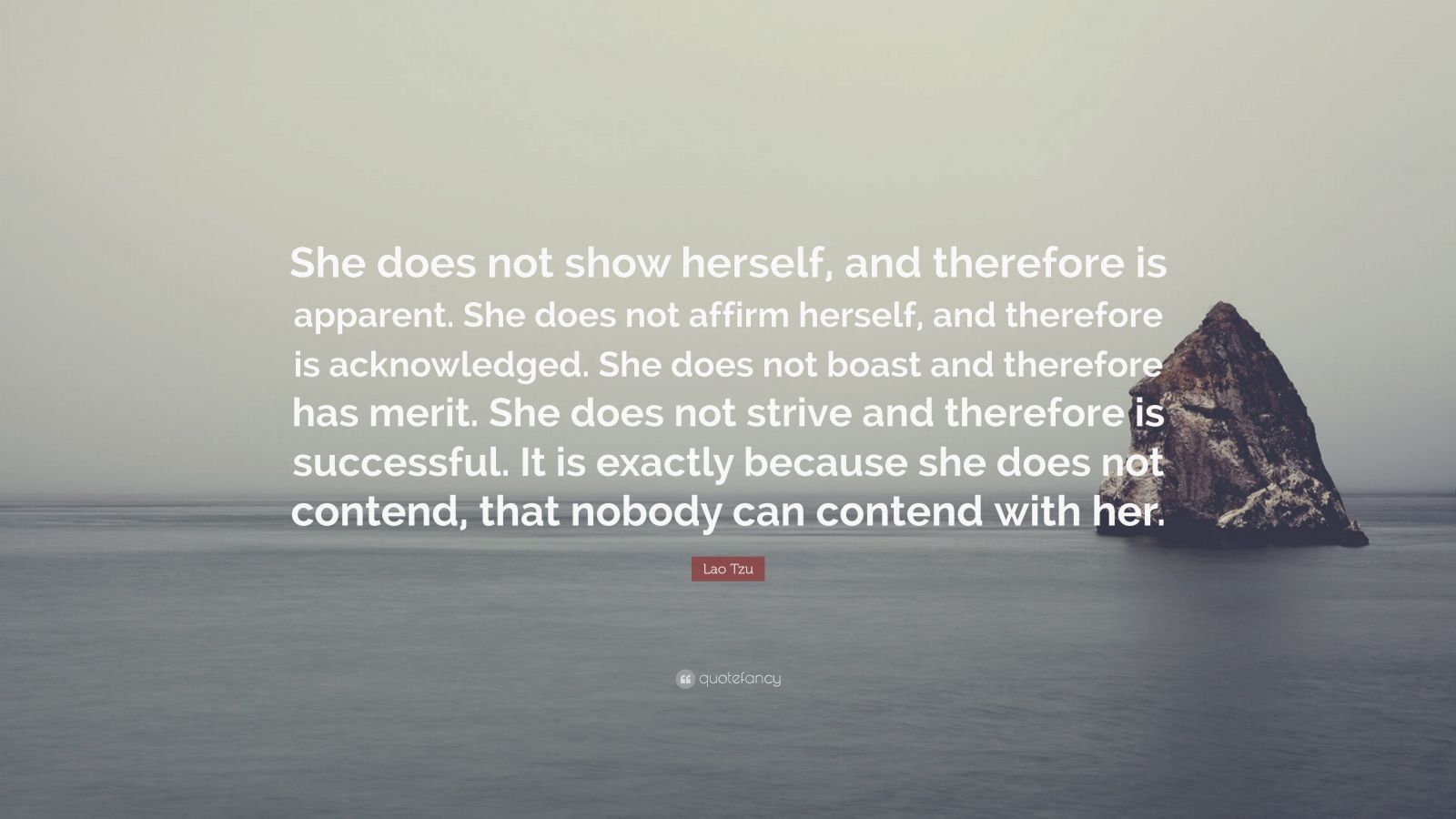 "Lao Tzu Quote: ""She does not show herself, and therefore is apparent. She does not affirm herself, and therefore is acknowledged. She does not boast and therefore has merit. She does not strive and therefore is successful. It is exactly because she does not contend, that nobody can contend with her."""