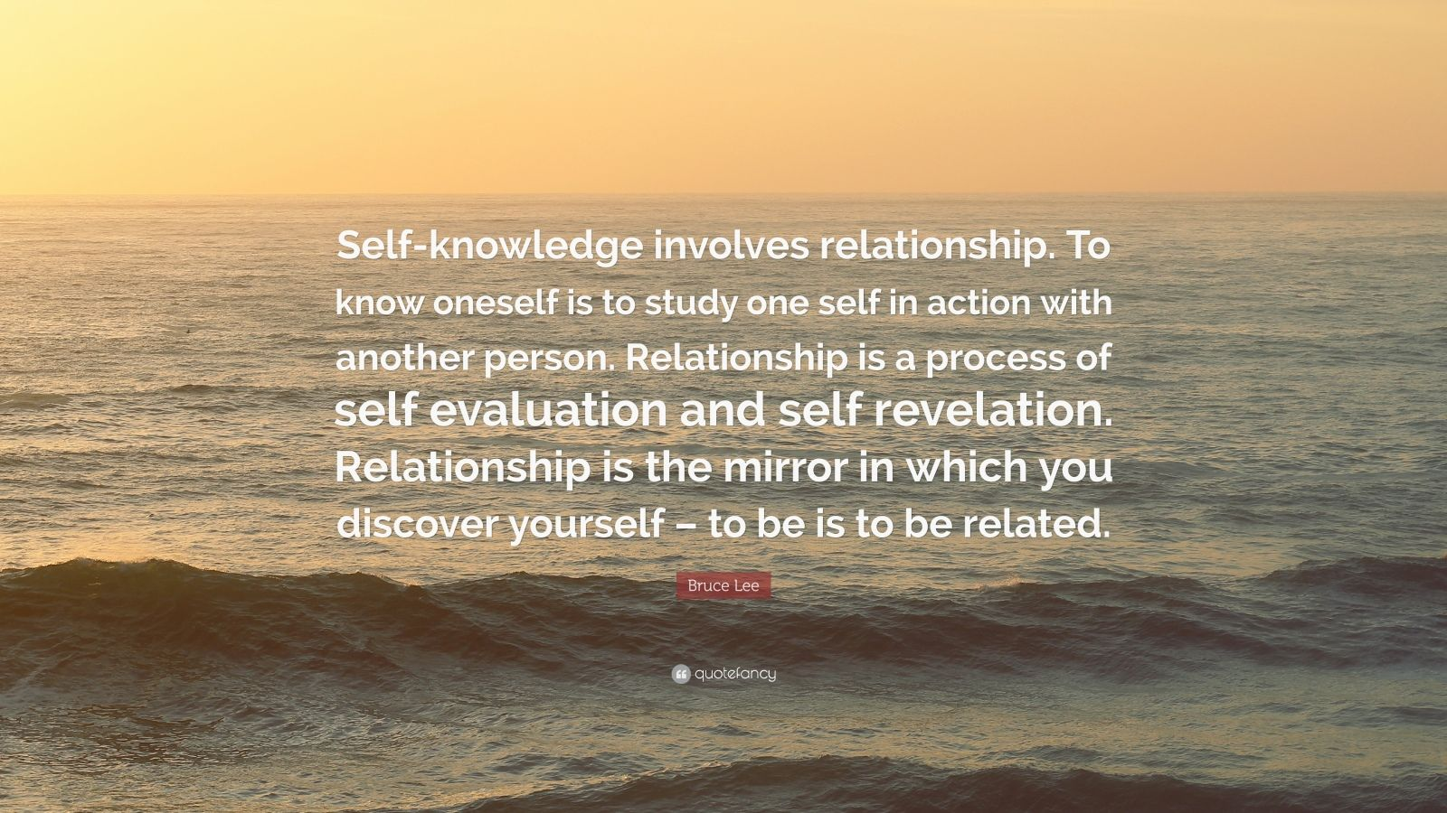 "Bruce Lee Quote: ""Self-knowledge involves relationship. To know oneself is to study one self in action with another person. Relationship is a process of self evaluation and self revelation. Relationship is the mirror in which you discover yourself – to be is to be related."""