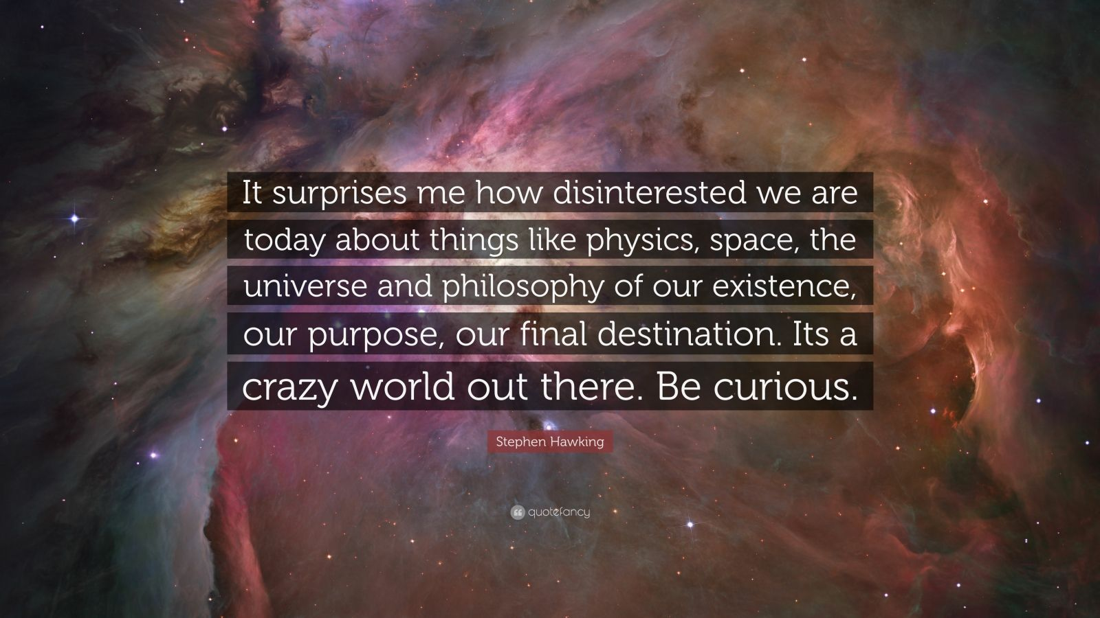 "Stephen Hawking Quote: ""It surprises me how disinterested we are today about things like physics, space, the universe and philosophy of our existence, our purpose, our final destination. Its a crazy world out there. Be curious."""