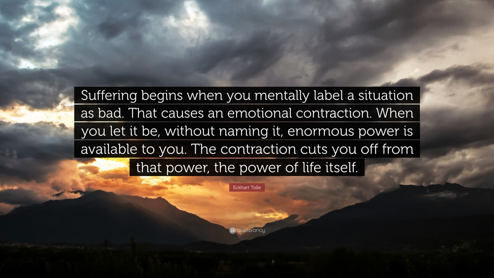 "Eckhart Tolle Quote: ""Suffering begins when you mentally label a situation as bad. That causes an emotional contraction. When you let it be, without naming it, enormous power is available to you. The contraction cuts you off from that power, the power of life itself."""