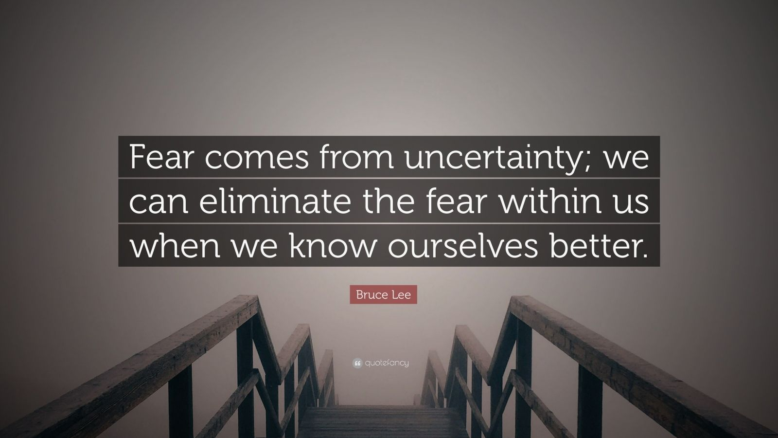 "Bruce Lee Quote: ""Fear comes from uncertainty; we can eliminate the fear within us when we know ourselves better."""