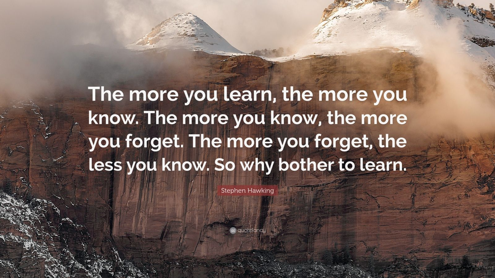 "Stephen Hawking Quote: ""The more you learn, the more you know. The more you know, the more you forget. The more you forget, the less you know. So why bother to learn."""