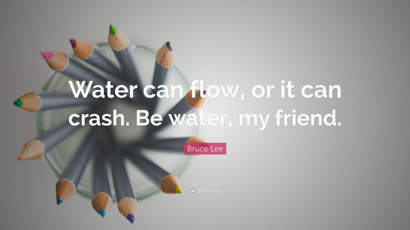 "Bruce Lee Quote: ""Water can flow, or it can crash. Be water, my friend."""