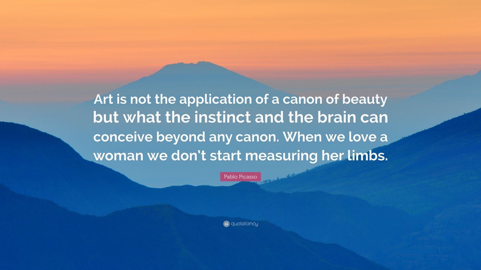 "Pablo Picasso Quote: ""Art is not the application of a canon of beauty but what the instinct and the brain can conceive beyond any canon. When we love a woman we don't start measuring her limbs."""