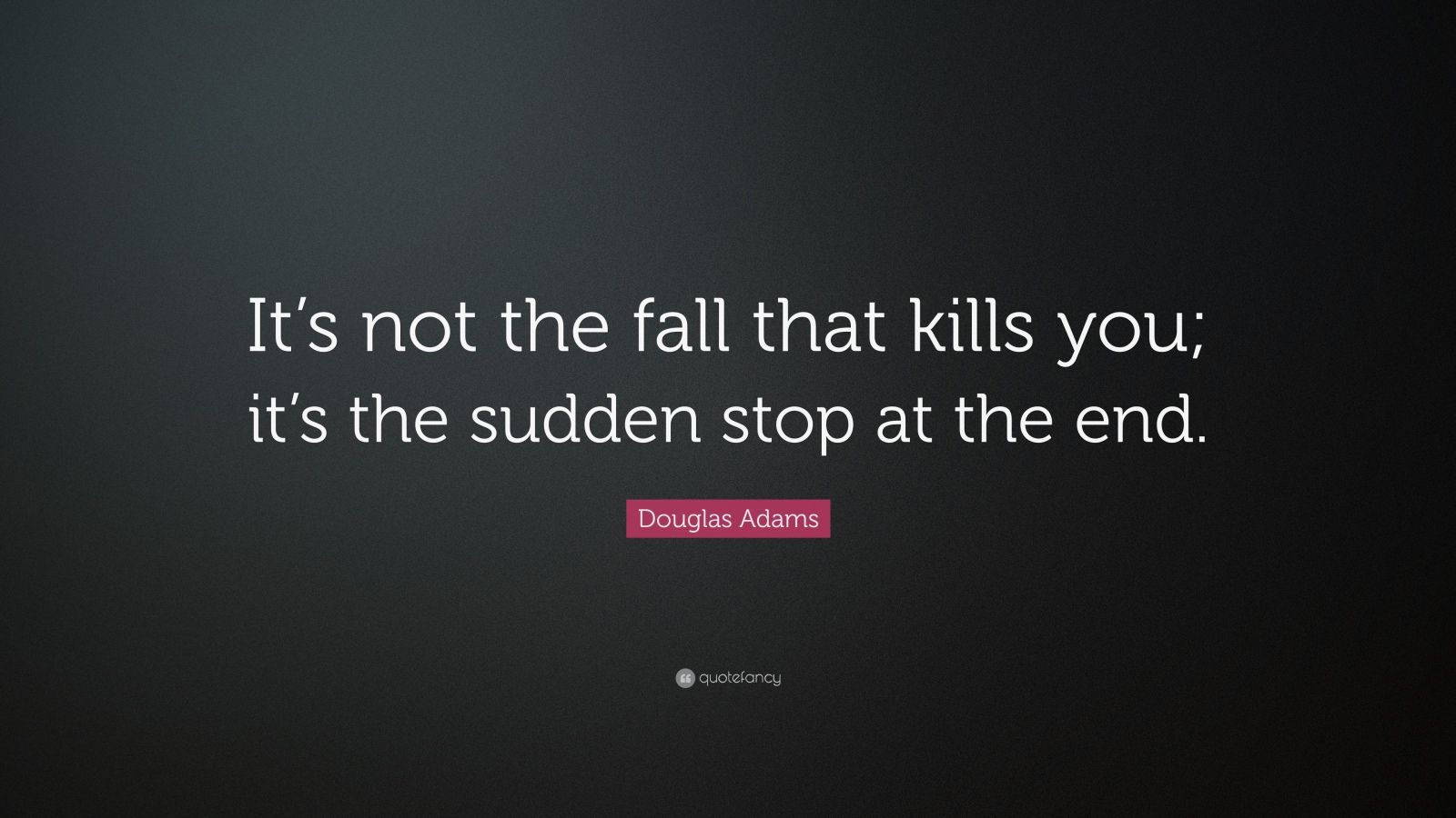 """Douglas Adams Quote: """"It's not the fall that kills you; it's the sudden stop at the end."""""""