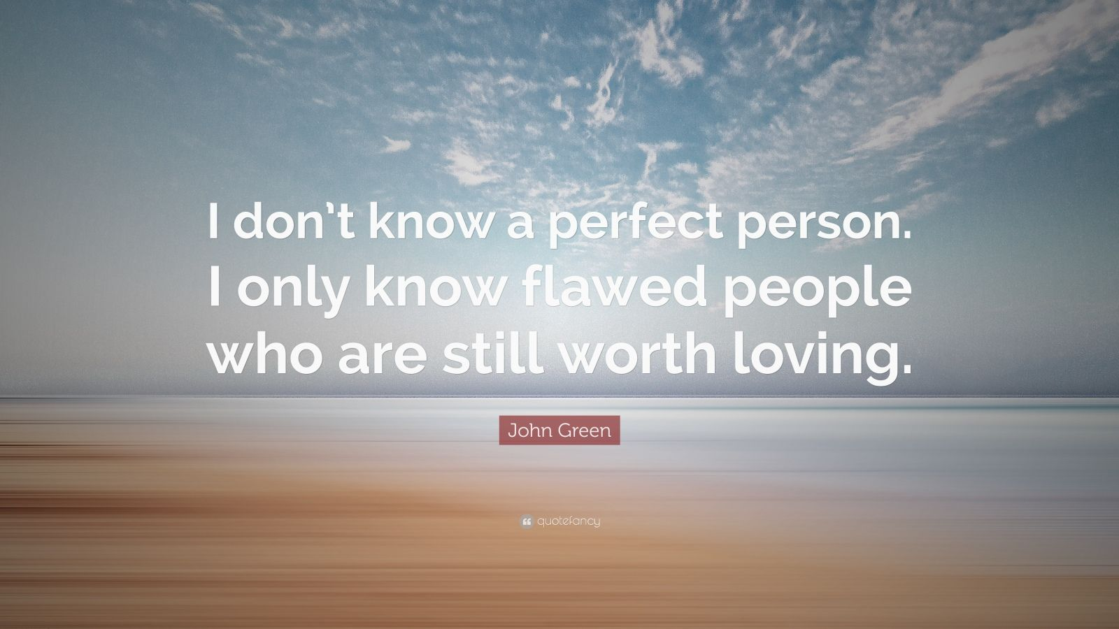 """John Green Quote: """"I don't know a perfect person. I only know flawed people who are still worth loving."""""""